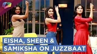 Eisha Singh, Sheen Das And Samiksha Jaiswal On Juzzbaat | Zee tv