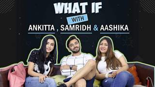 """What If"" With Samridh Bawa, Ankitta Sharma & Aashika Bhatia 
