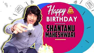 Shantanu Maheshwari Celebrates His Birthday And Unwraps Gifts From His Fans | India Forums