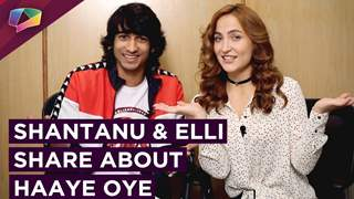 Shantanu Maheshwari And Elli AvrRam Talk About Haaye Oye | India Forums