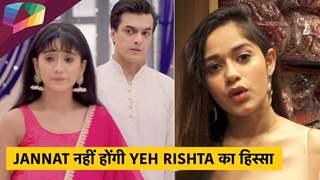 Jannat नहीं होंगी Yeh Rishta का हिस्सा   नहीं करेंगी TV