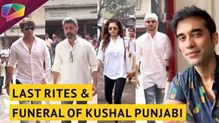 Kushal Punjabi's Last Rites & Funeral | Friends Express Their Condolences