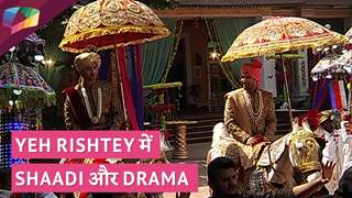 Yeh Rishtey में हुआ Shaadi और Drama | Yeh Rishtey Hain Pyaar Ke