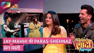 Jay-Mahhi की Paras-Shehnaz संग मस्ती   Mujhse Shaadi Karoge Update