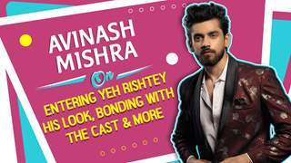 Avinash Mishra On Entering Yeh Rishtey, Looks, Bonding With The Cast & More