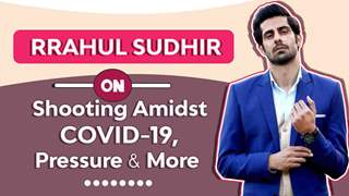 Rrahul Sudhir On Shooting Amidst Covid-19, Pressure & More