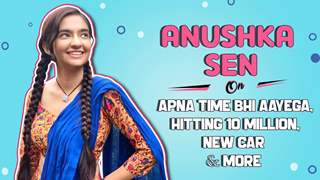 Anushka Sen On Apna Time Bhi Aayega, Hitting 10 Million, New Car & More | India Forums