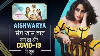 Aishwarya संग ख़ास बात: नया शो, Covid-१९ में शूट | Ghum Hai Kisikey Pyaar Mein