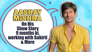 Aashay Mishra On Working With Sukirti, Story 9 months ki & More